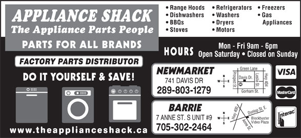 The Appliance Shack (905-853-7377) - Display Ad - Range Hoods Refrigerators Freezers Dishwashers Washers Gas APPLIANCE SHACK BBQs Dryers Appliances Stoves Motors 705-302-2464 www.theapplianceshack.ca FACTORY PARTS DISTRIBUTOR Prospect St.Davis Dr. The Appliance Parts People PARTS FOR ALL BRANDS Mon - Fri 9am - 6pm HOURS Open Saturday   Closed on Sunday Hwy 404 Green Lane Leslie St. NEWMARKET DO IT YOURSELF & SAVE! 741 DAVIS DR Gorham St. 289-803-1279 0 Anne St.Dunlop St. E.Blockbuster BARRIE 40 Hwy 7 ANNE ST. S UNIT #9 Video Plaza