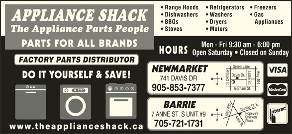 The Appliance Shack (905-853-7377) - Display Ad - BBQs Dryers Appliances Range Hoods Refrigerators Freezers Dishwashers Washers Gas APPLIANCE SHACK Motors The Appliance Parts People PARTS FOR ALL BRANDS Mon - Fri 9:30 am - 6:00 pm HOURS Open Saturday   Closed on Sunday FACTORY PARTS DISTRIBUTOR Prospect St.Davis Dr. Leslie St. NEWMARKET 741 DAVIS DR Gorham St. Hwy 404 Green Lane 905-853-7377 0 Anne St.Dunlop St. E.Pope BARRIE 40 ye s Hwy 7 ANNE ST. S UNIT #9 Chicken Plaza 705-721-1731 www.theapplianceshack.ca DO IT YOURSELF & SAVE! Stoves
