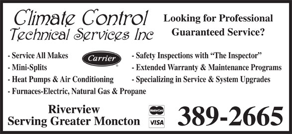 Climate Control Technical Services Inc (506-389-2665) - Display Ad - Looking for Professional Guaranteed Service? - Service All Makes - Safety Inspections with  The Inspector - Mini-Splits - Extended Warranty & Maintenance Programs - Heat Pumps & Air Conditioning - Specializing in Service & System Upgrades - Furnaces-Electric, Natural Gas & Propane Riverview Serving Greater Moncton 389-2665