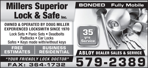 Millers Superior Lock & Safe Inc (709-579-2389) - Display Ad - BONDED   Fully MobileBONDED   Fully Mobile OWNED & OPERATED BY DOUG MILLER EXPERIENCED LOCKSMITH SINCE 1970 35 Lock Sets   Panic Sets   Deadbolts yrs Padlocks   Car Locks Service Safes   Keys made with/without keys FREE BUSINESS ESTIMATES RESIDENTIAL DEALER SALES & SERVICE ABLOY YOUR FRIENDLY LOCK DOCTOR FAX: 364-1732 579-2389