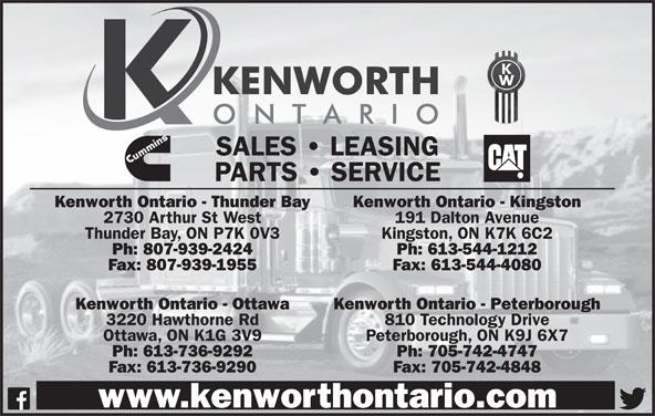 Kenworth Ontario (613-736-9292) - Display Ad - SALES   LEASING 3220 Hawthorne Rd 810 Technology Drive Ottawa, ON K1G 3V9 Peterborough, ON K9J 6X7 Ph: 613-736-9292 Ph: 705-742-4747 Fax: 613-736-9290 Fax: 705-742-4848 www.kenworthontario.com Kenworth Ontario - Peterborough PARTS   SERVICE Kenworth Ontario - Thunder Bay Kenworth Ontario - Kingston 2730 Arthur St West 191 Dalton Avenue Thunder Bay, ON P7K 0V3 Kingston, ON K7K 6C2 Ph: 807-939-2424 Ph: 613-544-1212 Fax: 807-939-1955 Fax: 613-544-4080 Kenworth Ontario - Ottawa