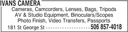 Ivan's Camera (506-857-4018) - Display Ad - Cameras, Camcorders, Lenses, Bags, Tripods AV & Studio Equipment, Binoculars/Scopes Photo Finish, Video Transfers, Passports 506 857-4018 181 St George St ------------------- IVANS CAMERA