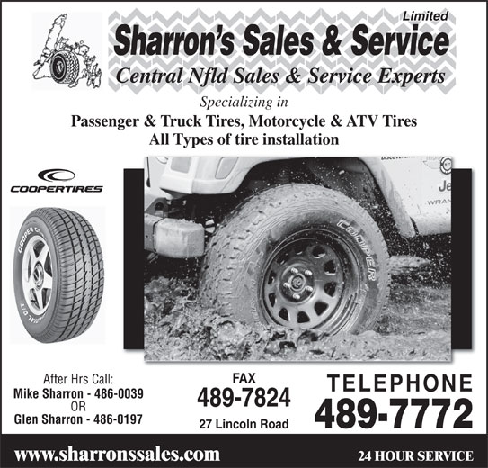 Sharrons Sales Service Ltd (709-489-7772) - Display Ad - Limited OR Glen Sharron - 486-0197 489-7772 27 Lincoln Road 24 HOUR SERVICE www.sharronssales.com Central Nfld Sales & Service Experts Specializing in Passenger & Truck Tires, Motorcycle & ATV Tires All Types of tire installation FAX After Hrs Call: TELEPHONE Mike Sharron - 486-0039 489-7824 Sharron s Sales & Service