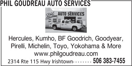 Phil Goudreau Auto Services (506-383-7455) - Display Ad - Hercules, Kumho, BF Goodrich, Goodyear, Pirelli, Michelin, Toyo, Yokohama & More www.philgoudreau.com 506 383-7455 2314 Rte 115 Hwy Irishtown-------- PHIL GOUDREAU AUTO SERVICES