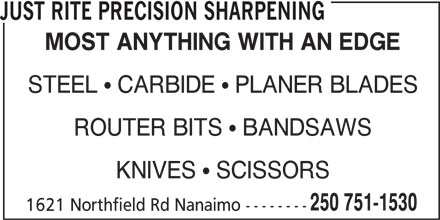 Just Rite Precision Sharpening (250-751-1530) - Display Ad - JUST RITE PRECISION SHARPENING MOST ANYTHING WITH AN EDGE STEEL   CARBIDE   PLANER BLADES ROUTER BITS   BANDSAWS KNIVES   SCISSORS 250 751-1530 1621 Northfield Rd Nanaimo --------