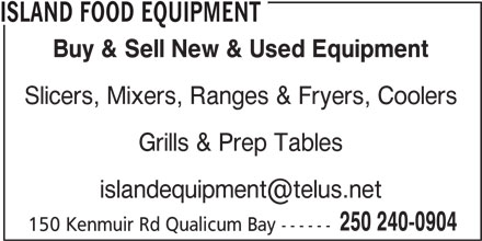 Island Food Equipment (250-240-0904) - Display Ad - ISLAND FOOD EQUIPMENT Buy & Sell New & Used Equipment Slicers, Mixers, Ranges & Fryers, Coolers Grills & Prep Tables 250 240-0904 150 Kenmuir Rd Qualicum Bay ------