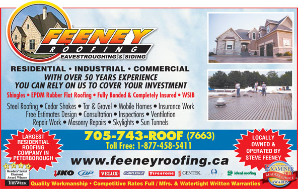 Feeney Roofing Limited (705-743-7663) - Display Ad - RESIDENTIAL   INDUSTRIAL   COMMERCIALESIENTIAL USTRIAL COMMER WITH OVER 50 YEARS EXPERIENCE YOU CAN RELY ON US TO COVER YOUR INVESTMENT Shingles   EPDM Rubber Flat Roofing   Fully Bonded & Completely Insured   WSIB Steel Roofing   Cedar Shakes   Tar & Gravel   Mobile Homes   Insurance Work Free Estimates Design   Consultation   Inspections   Ventilation Repair Work   Masonry Repairs   Skylights   Sun Tunnels (7663) LARGEST LOCALLY 705-743-ROOF RESIDENTIAL OWNED & ROOFING OPERATED BY STEVE FEENEY COMPANY IN PETERBOROUGH www.feeneyroofing.ca 2041 Readers SelectReaders Diamond AwardWinner Quality Workmanship   Competitive Rates Full / Mfrs. & Watertight Written Warrantiesies Toll Free: 1-877-458-5411
