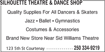 Silhouette Theatre & Dance Shop (250-334-9219) - Display Ad - SILHOUETTE THEATRE & DANCE SHOP Quality Supplies For All Dancers & Skaters Jazz   Ballet   Gymnastics Costumes & Accessories Brand New Store Near Sid Williams Theatre 250 334-9219 123 5th St Courtenay --------------
