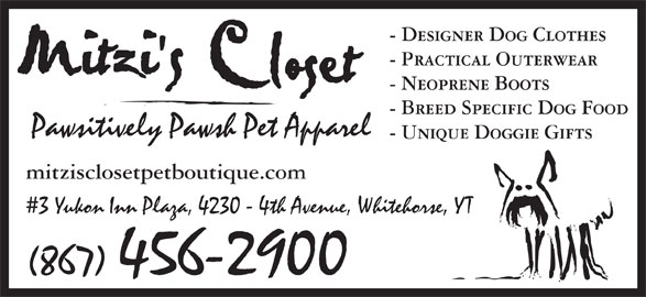 Mitzi's Closet Pet Boutique (867-456-2900) - Display Ad - - Designer Dog Clothes - Practical Outerwear - Neoprene Boots - Breed Specific Dog Food Pawsitively Pawsh Pet Apparel - Unique Doggie Gifts mitzisclosetpetboutique.com 3 Yukon Inn Plaza, 4230 - 4th Avenue, Whitehorse, YT (867) 456-2900 - Designer Dog Clothes - Practical Outerwear - Neoprene Boots - Breed Specific Dog Food Pawsitively Pawsh Pet Apparel - Unique Doggie Gifts mitzisclosetpetboutique.com 3 Yukon Inn Plaza, 4230 - 4th Avenue, Whitehorse, YT (867) 456-2900