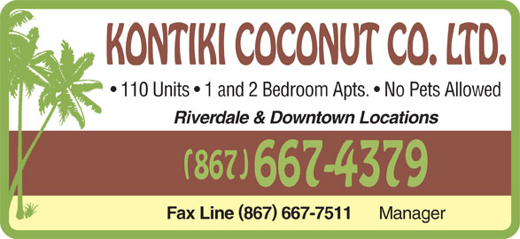 Kontiki Coconut Co Ltd (867-667-4379) - Display Ad - KONTIKI COCONUT CO. LTD. 110 Units   1 and 2 Bedroom Apts.   No Pets Allowed Riverdale & Downtown Locations (867) 667-4379 Fax Line867 667-7511 Manager