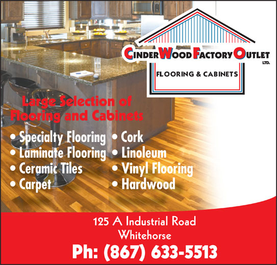 Cinderwood Factory Outlet (867-633-5513) - Display Ad - Large Selection of Flooring and Cabinets Specialty Flooring  Cork Laminate Flooring  Linoleum Ceramic Tiles Vinyl Flooring Carpet Hardwood 125 A Industrial Road Whitehorse Ph: (867) 633-5513