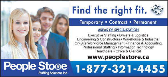 People Store (519-601-6866) - Display Ad - 1-877-321-4455 Find the right fit. Temporary   Contract   Permanent AREAS OF SPECIALIZATION Executive Staffing   Drivers & Logistics Engineering & Constructors   Warehouse & Industrial On-Site Workforce Management   Finance & Accounting Professional Staffing   Information Technology Healthcare   Office & Clerical www.peoplestore.ca