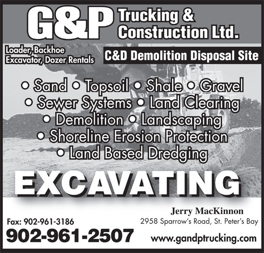 G&P Trucking & Construction (902-961-2507) - Display Ad - Loader, Backhoe Shoreline Erosion Protection Land Based Dredging Excavator, Dozer Rentals Sand   Topsoil   Shale   Gravel Sewer Systems   Land Clearing Demolition   Landscaping Jerry MacKinnon 2958 Sparrow s Road, St. Peter s Bay Fax: 902-961-3186 www.gandptrucking.com 902-961-2507