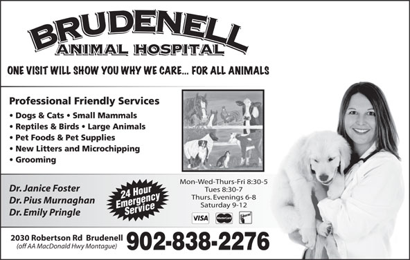 Brudenell Animal Hospital (902-838-2276) - Display Ad - Mon-Wed-Thurs-Fri 8:30-5 Dr. Janice Foster Tues 8:30-7 24 Hour Thurs. Evenings 6-8 Dr. Pius Murnaghan Saturday 9-12 EmergencyService Dr. Emily Pringle 2030 Robertson Rd  Brudenell (off AA MacDonald Hwy Montague)