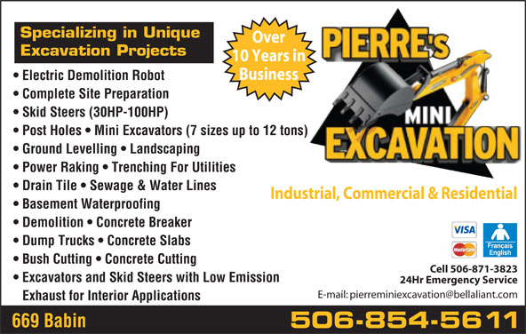 Pierre's Mini Excavation (506-854-5611) - Display Ad - Demolition   Concrete Breaker Dump Trucks   Concrete Slabs Bush Cutting   Concrete Cutting Cell 506-871-3823 Excavators and Skid Steers with Low Emission 24Hr Emergency Service Exhaust for Interior Applications 669 Babin 506-854-5611 Specializing in Unique Over Excavation Projects 10 Years in Business Electric Demolition Robot Business Electric Demolition Robot Complete Site Preparation Skid Steers (30HP-100HP) Post Holes   Mini Excavators (7 sizes up to 12 tons) Ground Levelling   Landscaping Power Raking   Trenching For Utilities Drain Tile   Sewage & Water Lines Industrial, Commercial & Residential Basement Waterproofing Complete Site Preparation Skid Steers (30HP-100HP) Post Holes   Mini Excavators (7 sizes up to 12 tons) Ground Levelling   Landscaping Power Raking   Trenching For Utilities Drain Tile   Sewage & Water Lines Industrial, Commercial & Residential Basement Waterproofing Demolition   Concrete Breaker Dump Trucks   Concrete Slabs Bush Cutting   Concrete Cutting Cell 506-871-3823 Excavators and Skid Steers with Low Emission 24Hr Emergency Service Exhaust for Interior Applications 669 Babin 506-854-5611 Specializing in Unique Over Excavation Projects 10 Years in
