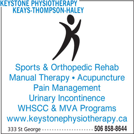 Keays-Thompson-Haley Physiotherapy (506-858-8644) - Display Ad - KEAYS-THOMPSON-HALEY Sports & Orthopedic Rehab Manual Therapy   Acupuncture Pain Management Urinary Incontinence WHSCC & MVA Programs www.keystonephysiotherapy.ca 506 858-8644 333 St George --------------------- KEYSTONE PHYSIOTHERAPY