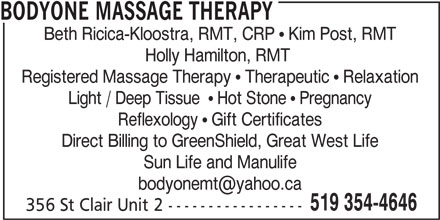 Bodyone Massage Therapy (519-354-4646) - Display Ad - BODYONE MASSAGE THERAPY Beth Ricica-Kloostra, RMT, CRP   Kim Post, RMT Holly Hamilton, RMT Registered Massage Therapy   Therapeutic   Relaxation Light / Deep Tissue    Hot Stone   Pregnancy Reflexology   Gift Certificates Direct Billing to GreenShield, Great West Life Sun Life and Manulife 519 354-4646 356 St Clair Unit 2 -----------------