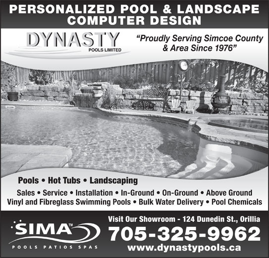 Dynasty Pools Limited (705-325-9962) - Display Ad - Visit Our Showroom - 124 Dunedin St., Orillia 705-325-9962 www.dynastypools.ca PERSONALIZED POOL & LANDSCAPE COMPUTER DESIGN Proudly Serving Simcoe County & Area Since 1976 Pools   Hot Tubs   Landscaping Sales   Service   Installation   In-Ground   On-Ground   Above Ground Vinyl and Fibreglass Swimming Pools   Bulk Water Delivery   Pool Chemicals