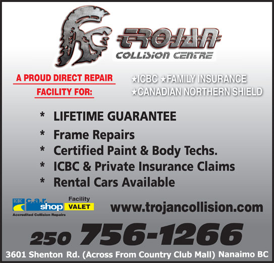 Trojan Collision Centre (250-756-1266) - Display Ad - A PROUD DIRECT REPAIR ICBC FAMILY INSURANCE ICBC FAMILY INSURANCE FACILITY FOR: CANADIAN NORTHERN SHIELD CANADIAN NORTHERN SH *  LIFETIME GUARANTEE * Frame Repairs * Certified Paint & Body Techs. * ICBC & Private Insurance Claims * Rental Cars Available Facility VALET www.trojancollision.com 250 756-1266