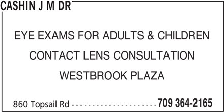 Cashin J M Dr (709-364-2165) - Display Ad - EYE EXAMS FOR ADULTS & CHILDREN CONTACT LENS CONSULTATION WESTBROOK PLAZA 709 364-2165 860 Topsail Rd --------------------- CASHIN J M DR EYE EXAMS FOR ADULTS & CHILDREN CONTACT LENS CONSULTATION WESTBROOK PLAZA 709 364-2165 860 Topsail Rd --------------------- CASHIN J M DR