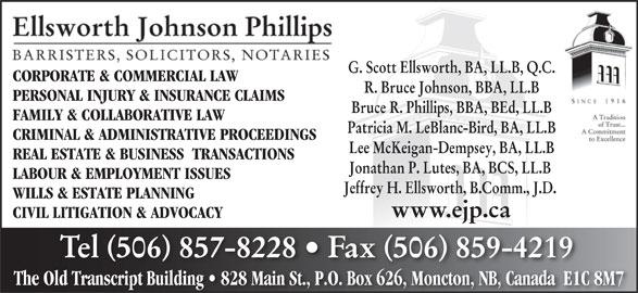 Ellsworth Johnson Phillips (506-857-8228) - Display Ad - G. Scott Ellsworth, BA, LL.B, Q.C. CORPORATE & COMMERCIAL LAWCORPORATE & COMMERCIAL LAW R. Bruce Johnson, BBA, LL.B PERSONAL INJURY & INSURANCE CLAIMS Bruce R. Phillips, BBA, BEd, LL.B FAMILY & COLLABORATIVE LAW Patricia M. LeBlanc-Bird, BA, LL.B CRIMINAL & ADMINISTRATIVE PROCEEDINGS Lee McKeigan-Dempsey, BA, LL.B REAL ESTATE & BUSINESS  TRANSACTIONS Jonathan P. Lutes, BA, BCS, LL.B LABOUR & EMPLOYMENT ISSUES Jeffrey H. Ellsworth, B.Comm., J.D. WILLS & ESTATE PLANNING www.ejp.ca CIVIL LITIGATION & ADVOCACY Tel 506 857-8228   Fax 506 859-4219 The Old Transcript Building   828 Main St., P.O. Box 626, Moncton, NB, Canada  E1C 8M7Old Transcript Building   828 Main St.P.O. Box 626Moncton, NB, Canada  E1C