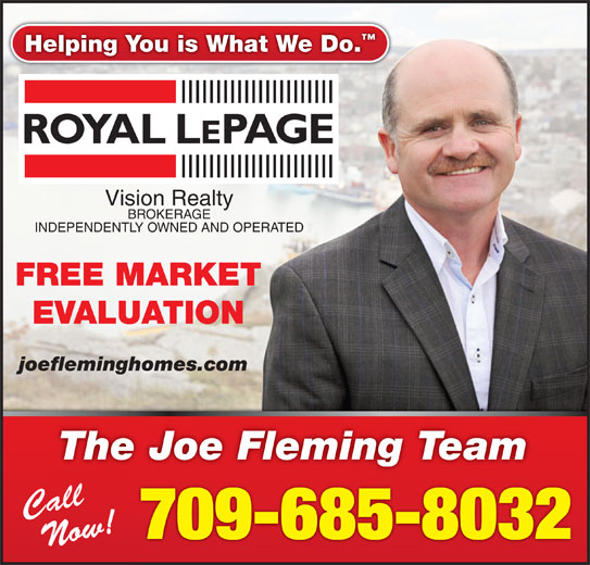 Fleming Joe Real Estate Team (709-685-8032) - Display Ad - Helping You is What We Do. Vision Realty BROKERAGE INDEPENDENTLY OWNED AND OPERATED FREE MARKET EVALUATION joefleminghomes.com The Joe Fleming Team Call 709-685-8032 Now!