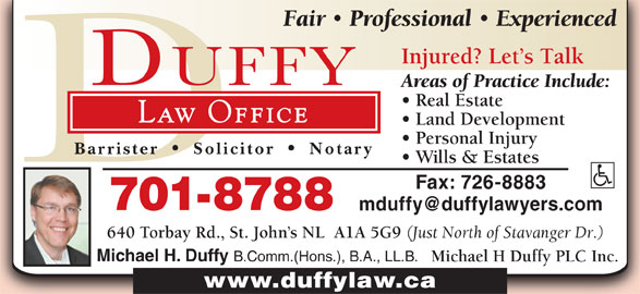 Michael H Duffy Plc Inc (709-726-5298) - Display Ad - Professional Experienced Injured? Let s Talk Fair Areas of Practice Include: Real Estate Law Office Land Development Personal Injury Barrister Solicitor Notary Wills & Estates Fax: 726-8883 701-8788 640 Torbay Rd., St. John s NL  A1A 5G9 (Just North of Stavanger Dr.) Michael H. Duffy B.Comm.(Hons.), B.A., LL.B. Michael H Duffy PLC Inc. www.duffylaw.ca