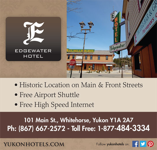 Edgewater Hotel (867-667-2572) - Display Ad - Historic Location on Main & Front Streets Free Airport Shuttle Free High Speed Internet 101 Main St., Whitehorse, Yukon Y1A 2A7 Ph: (867) 667-2572 - Toll Free: 1-877-484-3334 Follow yukonhotels on: