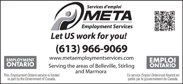META Employment Services (613-966-9069) - Display Ad - Let US work for you! (613) 966-9069 www.metaemploymentservices.com Serving the areas of Belleville, Stirling and Marmora Ce service Emploi Ontario est financé enThis Employment Ontario service is funded partie par le gouvernement du Canada.in part by the Government of Canada.