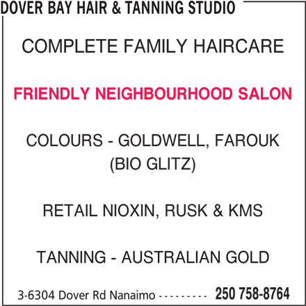 Dover Bay Hair & Tanning Studio (250-758-8764) - Display Ad - DOVER BAY HAIR & TANNING STUDIO COMPLETE FAMILY HAIRCARE FRIENDLY NEIGHBOURHOOD SALON COLOURS - GOLDWELL, FAROUK (BIO GLITZ) RETAIL NIOXIN, RUSK & KMS TANNING - AUSTRALIAN GOLD 250 758-8764 3-6304 Dover Rd Nanaimo ---------