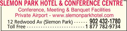 Slemon Park Hotel & Conference Centre (902-432-1780) - Display Ad - SLEMON PARK HOTEL & CONFERENCE CENTRESLEMON PARK HOTEL & CONFERENCE CENTRE SLEMON PARK HOTEL & CONFERENCE CENTRE Conference, Meeting & Banquet Facilities Private Airport - www.slemonparkhotel.com 902 432-1780 12 Redwood Av (Slemon Park) ------ Toll Free ------------------------- 1 877 782-9734