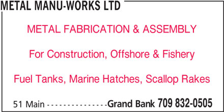 Metal Manu-Works Ltd (709-832-0505) - Display Ad - 709 832-0505 51 Main --------------- METAL MANU-WORKS LTD METAL FABRICATION & ASSEMBLY For Construction, Offshore & Fishery Fuel Tanks, Marine Hatches, Scallop Rakes Grand Bank
