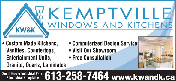 Kemptville Windows & Kitchens (613-258-7464) - Display Ad - KEMPTVILLE WINDOWS AND KITCHENS Custom Made Kitchens, Computerized Design Service Vanities, Countertops, Visit Our Showroom Entertainment Units, Free Consultation South Gower Industrial Park, 2 Industrial Kemptville www.kwandk.ca 613-258-7464 Granite, Quartz, Laminates