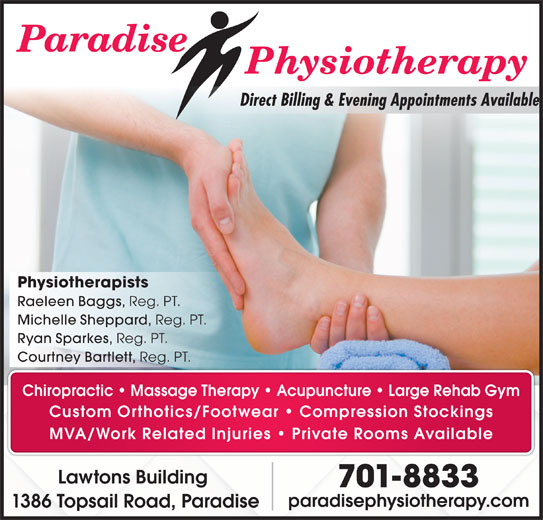 Paradise Physiotherapy Ltd (709-782-5633) - Display Ad - Direct Billing & Evening Appointments Available Physiotherapists Raeleen Baggs, Reg. PT. Michelle Sheppard, Reg. PT. Ryan Sparkes, Reg. PT. Courtney Bartlett, Reg. PT. Chiropractic   Massage Therapy   Acupuncture Large Rehab Gym Custom Orthotics/Footwear   Compression Stockings MVA/Work Related Injuries   Private Rooms Available Lawtons Building 701-8833 paradisephysiotherapy.com 1386 Topsail Road, Paradise
