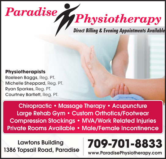 Paradise Physiotherapy Ltd (709-782-5633) - Display Ad - Direct Billing & Evening Appointments Available Physiotherapists Raeleen Baggs, Reg. PT. Michelle Sheppard, Reg. PT. Ryan Sparkes, Reg. PT. Courtney Bartlett, Reg. PT. Chiropractic   Massage Therapy   Acupuncture Large Rehab Gym Custom Orthotics/Footwear Compression Stockings   MVA/Work Related Injuries Private Rooms Available   Male/Female Incontinence Lawtons Building 709-701-8833 www.ParadisePhysiotherapy.com 1386 Topsail Road, Paradise