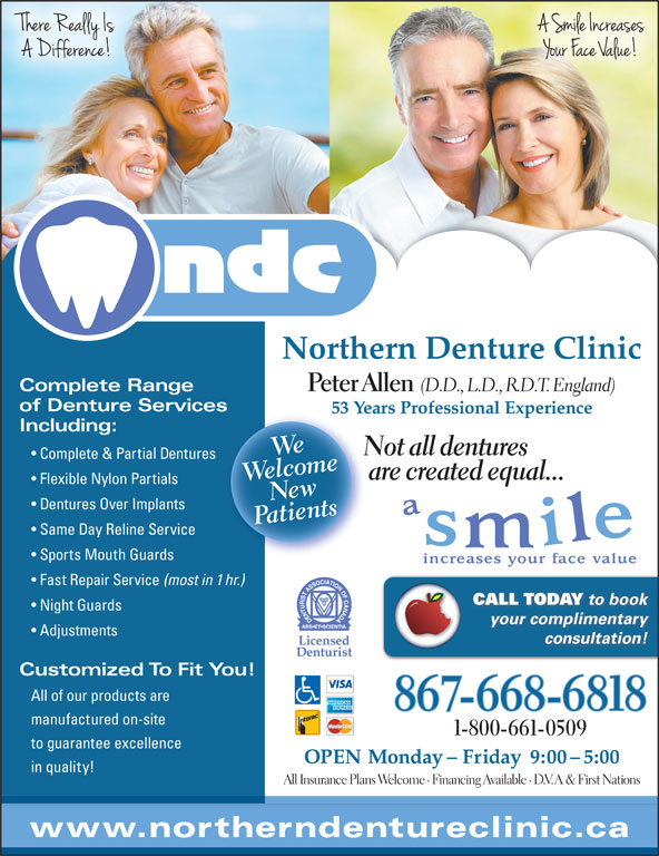 Northern Denture Clinic (867-668-6818) - Display Ad - Northern Denture Clinic Complete Range Peter Allen (D.D., L.D., R.D.T. England) of Denture Servicess 53 Years Professional Experience53 Including: Wlceome Not all dentures Complete & Partial Dentures are created equal... Flexible Nylon Partials wnts Dentures Over Implants tie Same Day Reline Service Sports Mouth Guards Fast Repair Service (most in 1 hr.) CALL TODAY to book Night Guards your complimentary Adjustments consultation! Customized To Fit You! All of our products are 867-668-6818 manufactured on-site 1-800-661-0509 to guarantee excellence OPEN Monday - Friday  9:00 - 5:00 in quality! All Insurance Plans Welcome · Financing Available · D.V.A & First Nations www.northerndentureclinic.ca WeNe