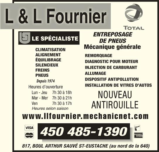 Garage L Et L Fournier (450-472-2690) - Annonce illustrée======= - L & L Fournier ENTREPOSAGE DE PNEUS Mécanique générale CLIMATISATION ALIGNEMENT REMORQUAGE ÉQUILIBRAGE DIAGNOSTIC POUR MOTEUR SILENCIEUX INJECTION DE CARBURANT FREINS ALLUMAGE PNEUS DISPOSITIF ANTIPOLLUTION INSTALLATION DE VITRES D AUTOS Heures d ouverture Lun - Jeu 7h 30 à 18h NOUVEAU Mar - Mer 7h 30 à 21h ÉQUILIBRAGE DIAGNOSTIC POUR MOTEUR SILENCIEUX INJECTION DE CARBURANT FREINS ALLUMAGE PNEUS DISPOSITIF ANTIPOLLUTION INSTALLATION DE VITRES D AUTOS Heures d ouverture Lun - Jeu 7h 30 à 18h NOUVEAU Mar - Mer 7h 30 à 21h Ven 7h 30 à 17h ANTIROUILLE Heures selon saison www.llfournier.mechanicnet.com L & L Fournier ENTREPOSAGE DE PNEUS Mécanique générale CLIMATISATION ALIGNEMENT REMORQUAGE ANTIROUILLE Heures selon saison www.llfournier.mechanicnet.com 450 485-1390 817, BOUL ARTHUR SAUVÉ ST-EUSTACHE (au nord de la 640) Ven 7h 30 à 17h 450 485-1390 817, BOUL ARTHUR SAUVÉ ST-EUSTACHE (au nord de la 640)