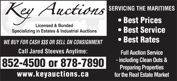 Key Auctions (506-878-7890) - Display Ad - Call Jared Steeves Anytime: Full Auction Service - including Clean Outs & 852-4500 or 878-7890 Preparing Properties www.keyauctions.ca for the Real Estate Market SERVICING THE MARITIMES WE BUY FOR CASH $$$ OR SELL ON CONSIGNMENT Best Prices Licensed & Bonded Specializing in Estates & Industrial Auctions Best Service Best Rates