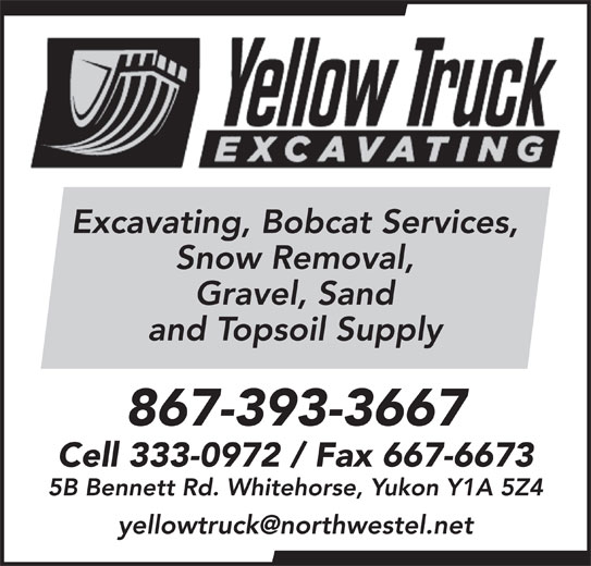Yellow Truck Excavating (867-393-3667) - Display Ad - Excavating, Bobcat Services, Snow Removal, Gravel, Sand and Topsoil Supply 867-393-3667 Cell 333-0972 / Fax 667-6673 5B Bennett Rd. Whitehorse, Yukon Y1A 5Z4 Excavating, Bobcat Services, Snow Removal, Gravel, Sand and Topsoil Supply 867-393-3667 Cell 333-0972 / Fax 667-6673 5B Bennett Rd. Whitehorse, Yukon Y1A 5Z4