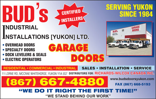 Bud's Industrial Installations Yukon Ltd (867-667-4880) - Display Ad - SERVING YUKON SINCE 1984 OVERHEAD DOORS SPECIALTY DOORS DOCK LEVELERS & SEALS ELECTRIC OPERATORS RESIDENTIAL   COMMERCIAL   INDUSTRIAL SALES   INSTALLATION   SERVICE RICHARDS-WILCOX CANADA INC. DISTRIBUTORS FOR: 11 LORNE RD, MCCRAE WHITEHORSE, YUKON Y1A 5S7 www.budsdoorsyukon.com 867 667-4880 FAX (867) 668-5193 WE DO IT RIGHT THE FIRST TIME! WE STAND BEHIND OUR WORK