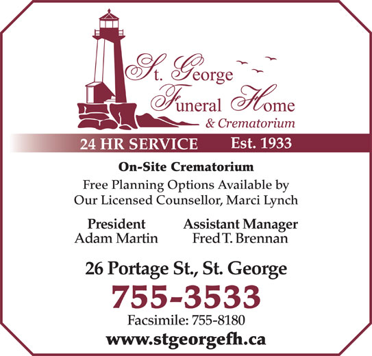 St George Funeral Home & Crematorium Ltd (506-755-3533) - Display Ad - Est. 1933 24 HR SERVICE On-Site Crematorium Free Planning Options Available by Our Licensed Counsellor, Marci Lynch President Assistant Manager Adam Martin Fred T. Brennan 26 Portage St., St. George 755-3533 Facsimile: 755-8180 www.stgeorgefh.ca