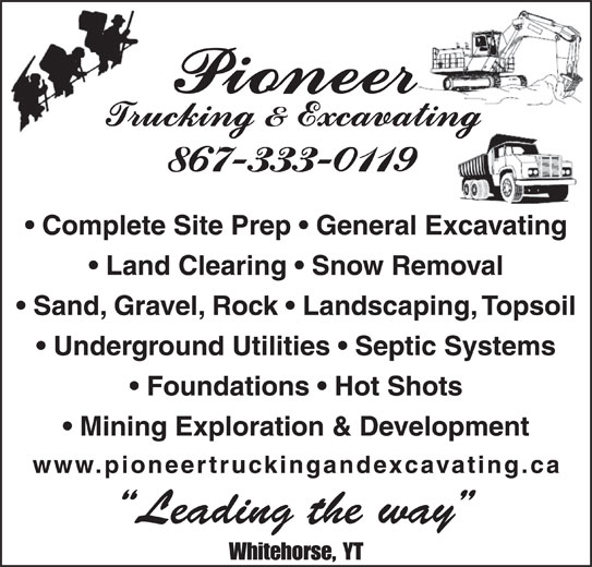 Pioneer Trucking & Excavating (867-333-0119) - Display Ad - Complete Site Prep   General Excavating Land Clearing   Snow Removal Sand, Gravel, Rock   Landscaping, Topsoil Underground Utilities   Septic Systems Foundations   Hot Shots Mining Exploration & Development www.pioneertruckingandexcavating.ca Leading the way Whitehorse, YT Complete Site Prep   General Excavating Land Clearing   Snow Removal Sand, Gravel, Rock   Landscaping, Topsoil Underground Utilities   Septic Systems Foundations   Hot Shots Mining Exploration & Development www.pioneertruckingandexcavating.ca Leading the way Whitehorse, YT