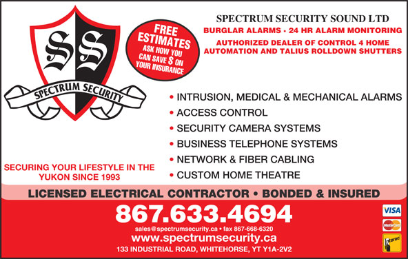 Spectrum Security Sound Ltd (867-633-4694) - Display Ad - LICENSED ELECTRICAL CONTRACTOR   BONDED & INSURED 867.633.4694 www.spectrumsecurity.ca 133 INDUSTRIAL ROAD, WHITEHORSE, YT Y1A-2V2 SPECTRUM SECURITY SOUND LTD ESTIMATESFREE BURGLAR ALARMS · 24 HR ALARM MONITORING AUTHORIZED DEALER OF CONTROL 4 HOME ASK HOW YOU AUTOMATION AND TALIUS ROLLDOWN SHUTTERS YOUR INSURANCECAN SAVE $ ON INTRUSION, MEDICAL & MECHANICAL ALARMS ACCESS CONTROL SECURITY CAMERA SYSTEMS BUSINESS TELEPHONE SYSTEMS NETWORK & FIBER CABLING SECURING YOUR LIFESTYLE IN THE CUSTOM HOME THEATRE YUKON SINCE 1993