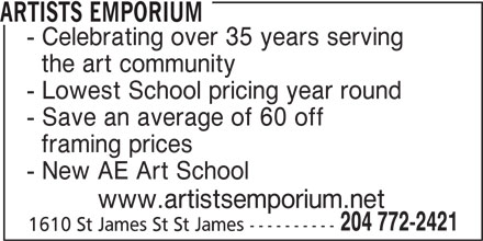 Artists Emporium (204-772-2421) - Display Ad - ARTISTS EMPORIUM - Celebrating over 35 years serving the art community - Lowest School pricing year round - Save an average of 60 off framing prices - New AE Art School www.artistsemporium.net 204 772-2421 1610 St James St St James ----------