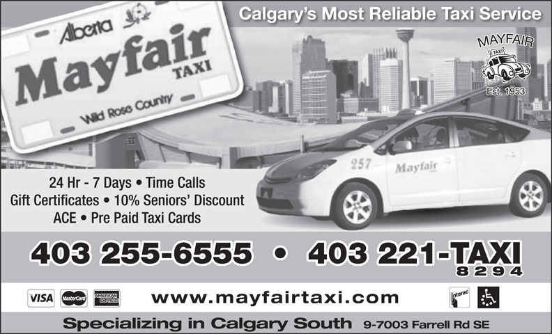 Mayfair Taxi Ltd (403-255-6555) - Display Ad - Calgary s Most Reliable Taxi Service 24 Hr - 7 Days   Time Calls Gift Certificates   10% Seniors  Discount ACE   Pre Paid Taxi Cards 403 255-6555     403 221-TAXI 8294 www.mayfairtaxi.com 9-7003 Farrell Rd SE Specializing in Calgary South
