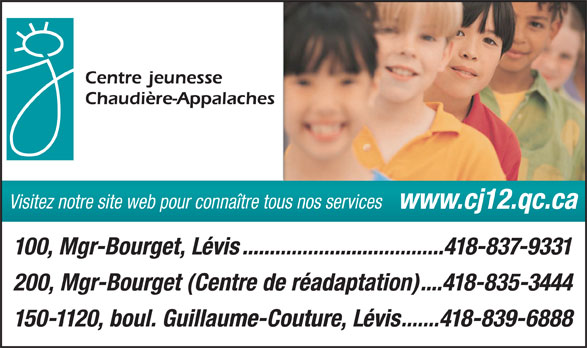 CISSS Centres intégré de santé et de services sociaux de Chaudières-Appalaches (418-837-9331) - Annonce illustrée======= - Visitez notre site web pour connaître tous nos services www.cj12.qc.ca 100, Mgr-Bourget, Lévis.....................................418-837-9331 200, Mgr-Bourget (Centre de réadaptation)....418-835-3444 150-1120, boul. Guillaume-Couture, Lévis.......418-839-6888