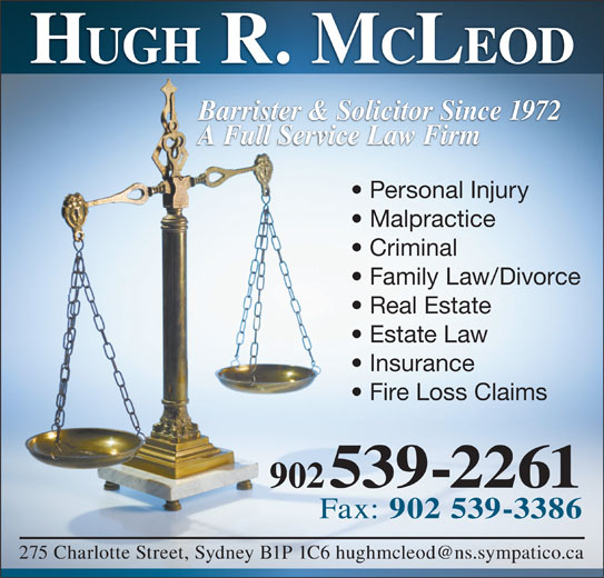 Hugh R McLeod (902-539-2261) - Display Ad - Barrister & Solicitor Since 1972 A Full Service Law Firm Personal Injury Malpractice Criminal Family Law/Divorce Real Estate Estate Law Insurance Fire Loss Claims 902 539-2261 Fax: 902 539-3386 CLEOD HUGH R. M