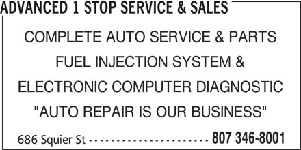 "Advanced 1 Stop Service & Sales (807-346-8001) - Display Ad - ADVANCED 1 STOP SERVICE & SALES COMPLETE AUTO SERVICE & PARTS FUEL INJECTION SYSTEM & ELECTRONIC COMPUTER DIAGNOSTIC ""AUTO REPAIR IS OUR BUSINESS"" 807 346-8001 686 Squier St ----------------------"