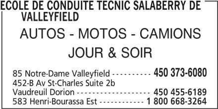 École de conduite Tecnic (450-373-6080) - Annonce illustrée======= - VALLEYFIELD AUTOS - MOTOS - CAMIONS JOUR & SOIR 450 373-6080 85 Notre-Dame Valleyfield ---------- 452-B Av St-Charles Suite 2b Vaudreuil Dorion ------------------- 450 455-6189 583 Henri-Bourassa Est ------------ 1 800 668-3264 ECOLE DE CONDUITE TECNIC SALABERRY DE