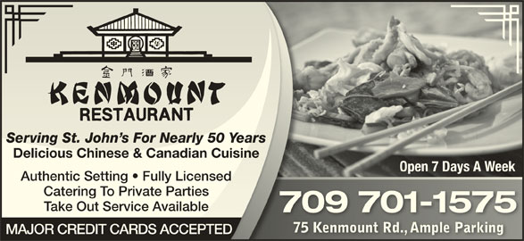 Kenmount Restaurant (709-753-8385) - Annonce illustrée======= - Serving St. John s For Nearly 50 Yearsving St. John s For Nearly 50 Yea Delicious Chinese & Canadian CuisineDelicious Chinese & Canadian Cuis Open 7 Days A WeekOpen 7 Days A Week Authentic Setting   Fully LicensedAuthentic Setting   Fully Licensed Catering To Private Parties Take Out Service AvailableTake Out Service Available 709 701-1575709 701-1575 75 Kenmount Rd., Ample Parking75 Kenmount Rd., Ample Parking MAJOR CREDIT CARDS ACCEPTED